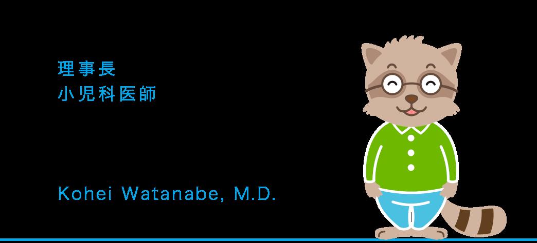 理事長 小児科医師 渡部 浩平 Kohei Watanabe,M.D.